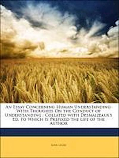 An Essay Concerning Human Understanding: With Thoughts On the Conduct of Understanding ; Collated with Desmaizeaux's Ed. to Which Is Prefixed the Life of the Author