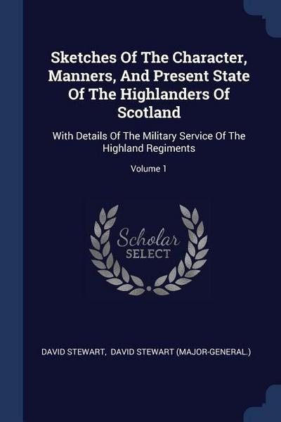 Sketches of the Character, Manners, and Present State of the Highlanders of Scotland: With Details of the Military Service of the Highland Regiments;