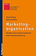 Marketingorganisation: Die Basis einer marktorientierten Unternehmenssteuerung (Kohlhammer Edition Marketing)