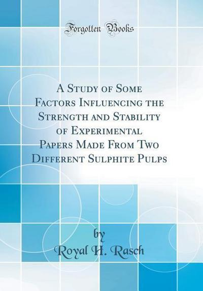 A Study of Some Factors Influencing the Strength and Stability of Experimental Papers Made from Two Different Sulphite Pulps (Classic Reprint)