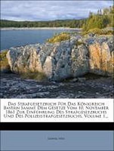 Das Strafgesetzbuch Für Das Königreich Bayern Sammt Dem Gesetze Vom 10. November 1861 Zur Einführung Des Strafgesetzbuchs Und Des Polizeistrafgesetzbuchs, Volume 1...
