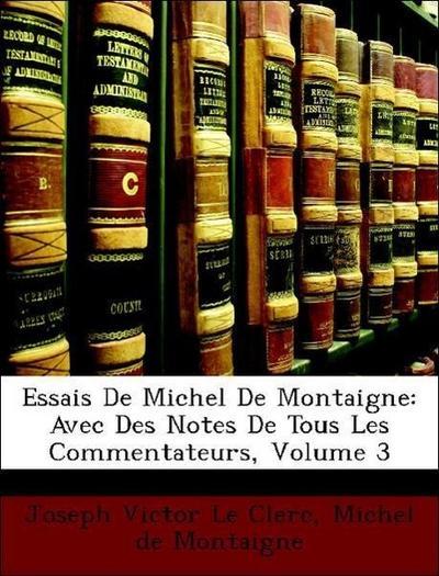Essais De Michel De Montaigne: Avec Des Notes De Tous Les Commentateurs, Volume 3