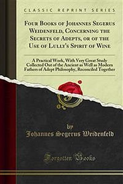 Four Books of Johannes Segerus Weidenfeld, Concerning the Secrets of Adepts, or of the Use of Lully's Spirit of Wine