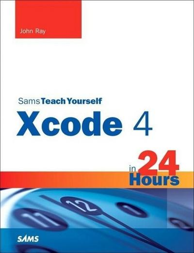 Sams Teach Yourself Xcode 4 in 24 Hours [Taschenbuch] by Ray, John; Ray, William