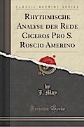 Rhythmische Analyse der Rede Ciceros Pro S. Roscio Amerino (Classic Reprint)