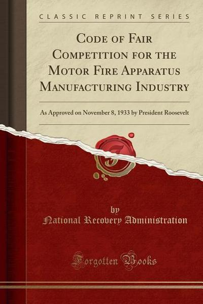 Code of Fair Competition for the Motor Fire Apparatus Manufacturing Industry: As Approved on November 8, 1933 by President Roosevelt (Classic Reprint)