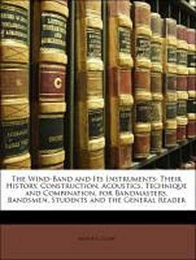 The Wind-Band and Its Instruments: Their History, Construction, Acoustics, Technique and Combination, for Bandmasters, Bandsmen, Students and the General Reader