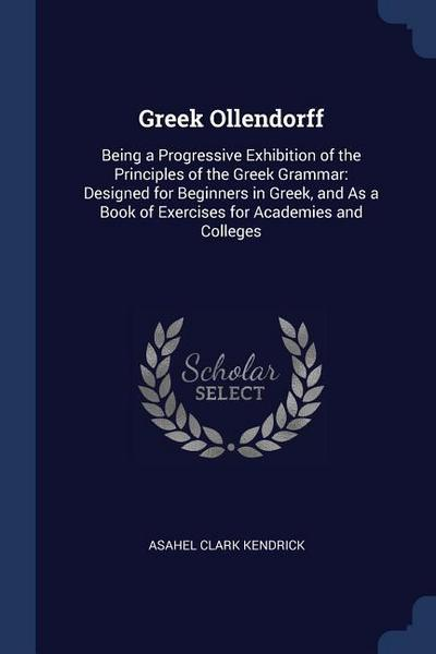 Greek Ollendorff: Being a Progressive Exhibition of the Principles of the Greek Grammar: Designed for Beginners in Greek, and as a Book