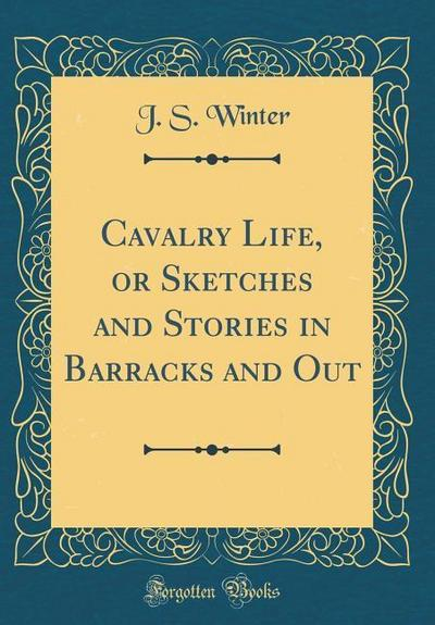 Cavalry Life, or Sketches and Stories in Barracks and Out (Classic Reprint)