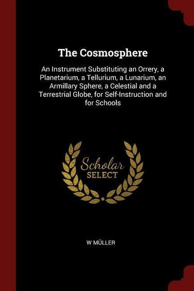 The Cosmosphere: An Instrument Substituting an Orrery, a Planetarium, a Tellurium, a Lunarium, an Armillary Sphere, a Celestial and a T