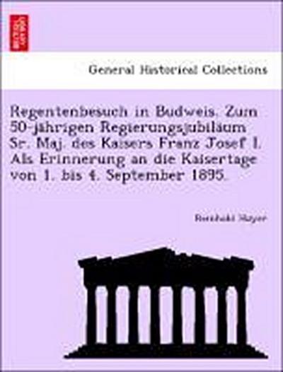 Regentenbesuch in Budweis. Zum 50-jährigen Regierungsjubiläum Sr. Maj. des Kaisers Franz Josef I. Als Erinnerung an die Kaisertage von 1. bis 4. September 1895.