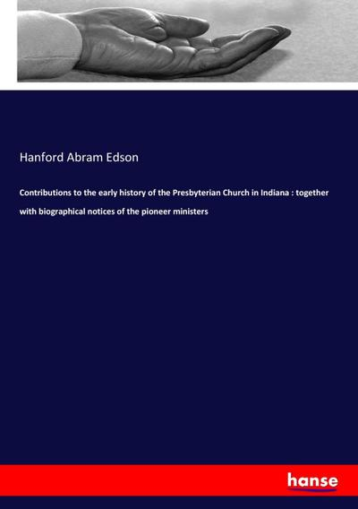 Contributions to the early history of the Presbyterian Church in Indiana : together with biographical notices of the pioneer ministers