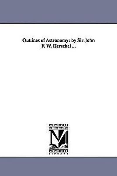 Outlines of Astronomy: By Sir John F. W. Herschel ...