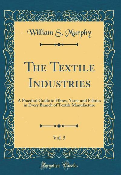 The Textile Industries, Vol. 5: A Practical Guide to Fibres, Yarns and Fabrics in Every Branch of Textile Manufacture (Classic Reprint)