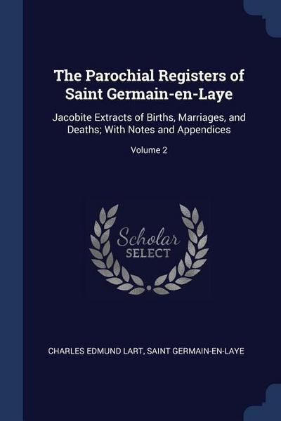 The Parochial Registers of Saint Germain-En-Laye: Jacobite Extracts of Births, Marriages, and Deaths; With Notes and Appendices; Volume 2