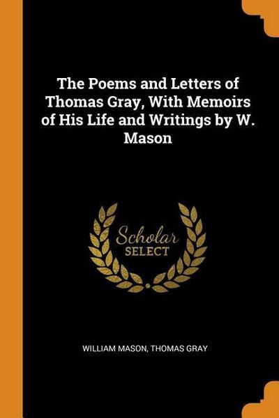 The Poems and Letters of Thomas Gray, with Memoirs of His Life and Writings by W. Mason
