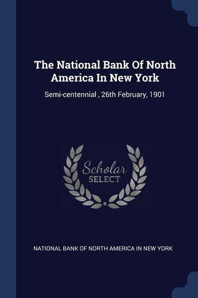 The National Bank of North America in New York: Semi-Centennial, 26th February, 1901