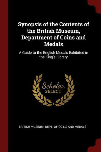 Synopsis of the Contents of the British Museum, Department of Coins and Medals: A Guide to the English Medals Exhibited in the King's Library