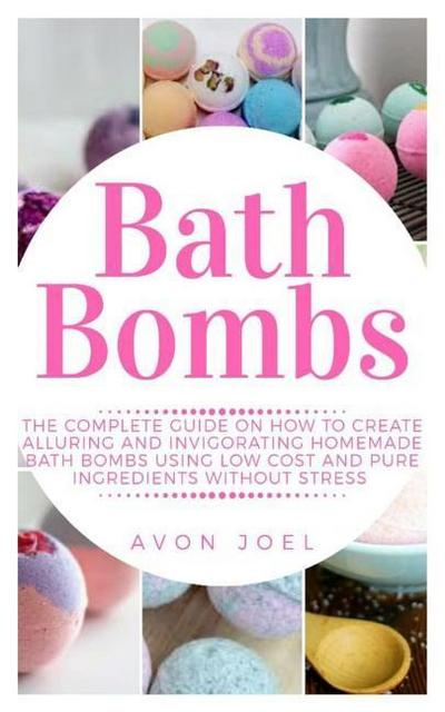Bath Bombs: The Complete Guide on How to Create Alluring and Invigorating Homemade Bath Bombs Using Low Cost and Pure Ingredients