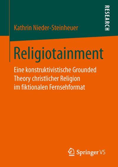 Religiotainment: Eine konstruktivistische Grounded Theory christlicher Religion im fiktionalen Fernsehformat