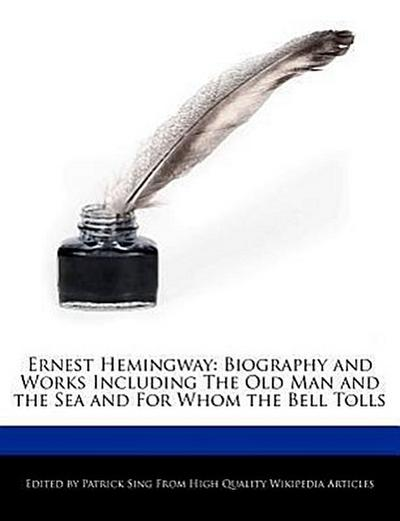 Ernest Hemingway: Biography and Analyses of the Works Including the Old Man and the Sea and for Whom the Bell Tolls