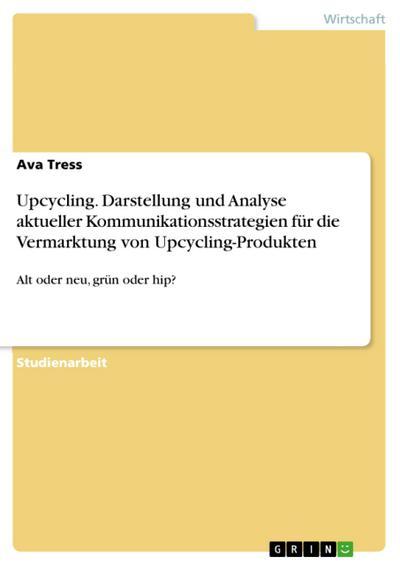 Upcycling. Darstellung und Analyse aktueller Kommunikationsstrategien für die Vermarktung von Upcycling-Produkten: Alt oder neu, grün oder hip?