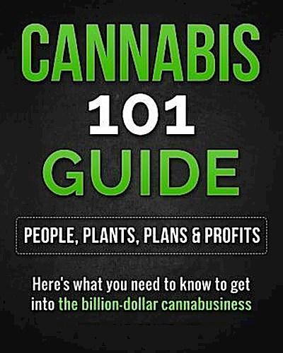 Cannabis 101 Guide: People, Plants, Plans & Profits  Here's what you need to know to get into the billion-dollar cannabusiness