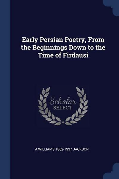Early Persian Poetry, from the Beginnings Down to the Time of Firdausi