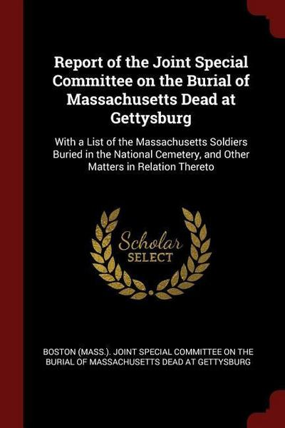Report of the Joint Special Committee on the Burial of Massachusetts Dead at Gettysburg: With a List of the Massachusetts Soldiers Buried in the Natio
