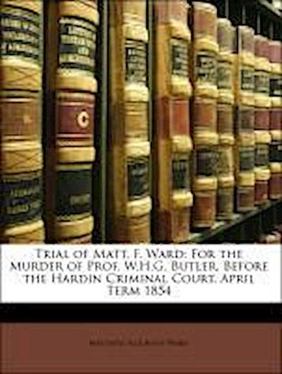 Trial of Matt. F. Ward: For the Murder of Prof. W.H.G. Butler, Before the Hardin Criminal Court, April Term 1854