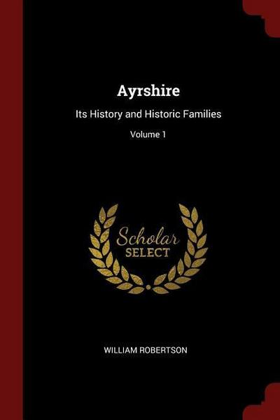 Ayrshire: Its History and Historic Families; Volume 1