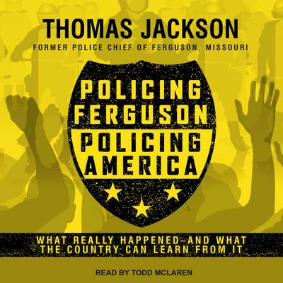 Policing Ferguson, Policing America: What Really Happened . . . and What the Country Can Learn from It
