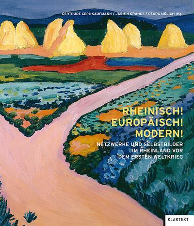 Rheinisch! Europäisch! Modern!: Netzwerke und Selbstbilder im Rheinland vor dem Ersten Weltkrieg
