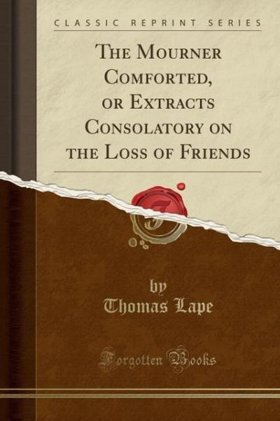 The Mourner Comforted, or Extracts Consolatory on the Loss of Friends (Classic Reprint)