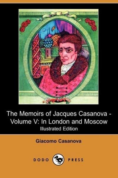 The Memoirs of Jacques Casanova - Volume V: In London and Moscow (Illustrated Edition) (Dodo Press)