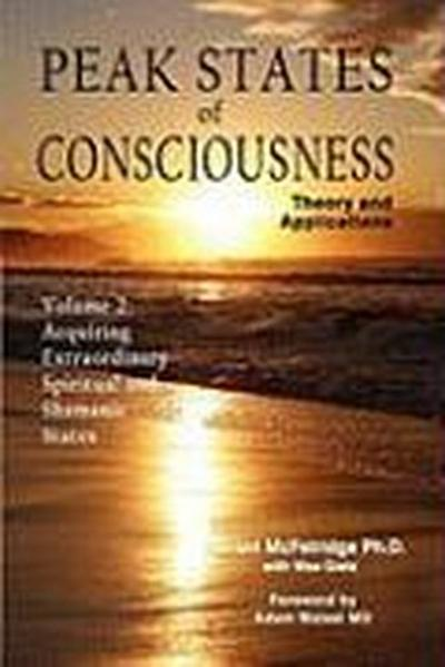Peak States of Consciousness: Theory and Applications, Volume 2: Acquiring Extraordinary Spiritual and Shamanic States