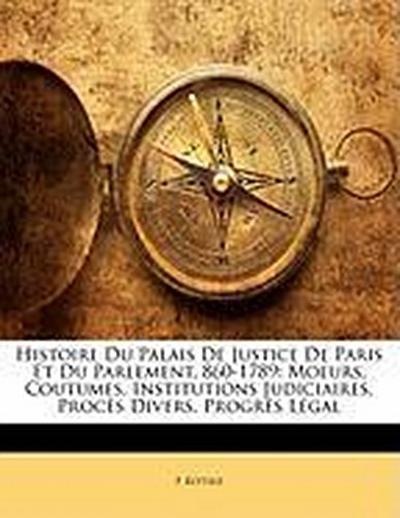 Histoire Du Palais De Justice De Paris Et Du Parlement, 860-1789: Moeurs, Coutumes, Institutions Judiciaires, Procès Divers, Progrès Légal