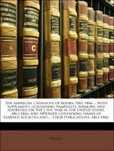 The American Catalogue of Books: 1861-1866 ... with Supplement, Containing Pamphlets, Sermons, and Addresses On the Civil War in the United States, 1861-1866; and Appendix Containing Names of Learned Societies and ... Their Publications, 1861-1866