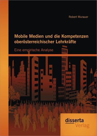 Mobile Medien und die Kompetenzen oberösterreichischer Lehrkräfte: Eine empirische Analyse