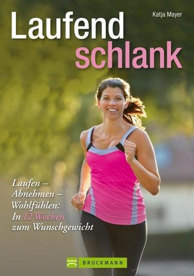 Laufend schlank: Einfach Laufen und Abnehmen - Fit werden und Wohlfühlen, leichtes Lauftraining mit individuellen Trainingsplänen und Ernährungstipps: Laufen - Abnehmen - Wohlfühlen