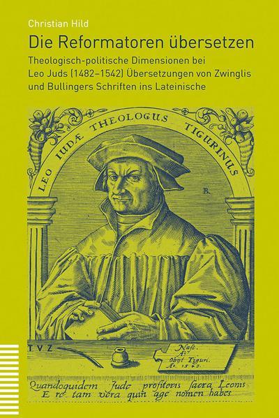 Die Reformatoren übersetzen: Theologisch-politische Dimensionen bei Leo Juds (1482-1542) Übersetzungen von Zwinglis und Bullingers Schriften ins Lateinische