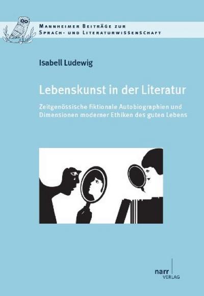 Lebenskunst in der Literatur: Zeitgenössische fiktionale Autobiographien und Dimensionen moderner Ethiken des guten Lebens (Mannheimer Beiträge zur Sprach- und Literaturwissenschaft)