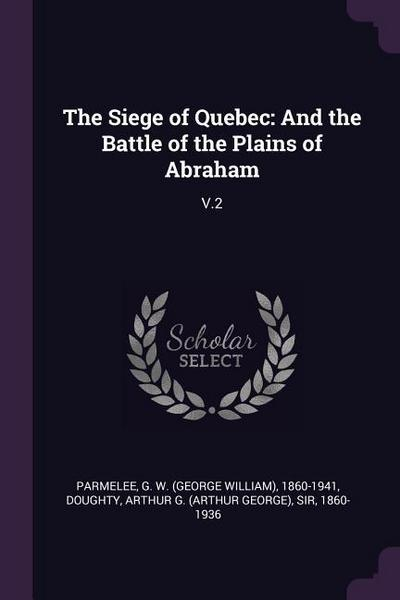 The Siege of Quebec: And the Battle of the Plains of Abraham: V.2