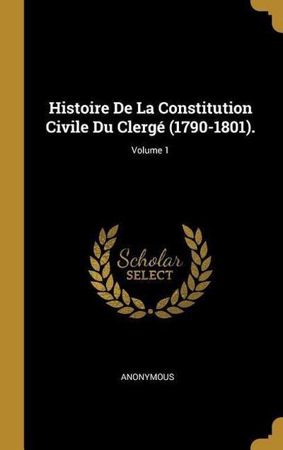 Histoire de la Constitution Civile Du Clergé (1790-1801).; Volume 1