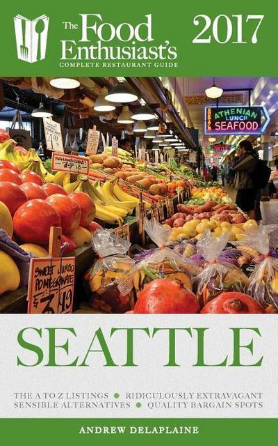 Seattle - 2017: The Food Enthusiast's Complete Restaurant Guide