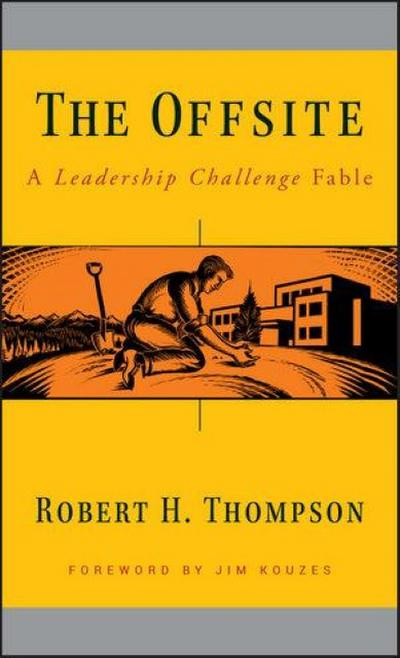 The Offsite: A Leadership Challenge Fable (J-B Leadership Challenge) - John Wiley & Sons - Gebundene Ausgabe, Englisch, Robert H. Thompson, A Leadership Challenge Fable. Foreword by Jim Kouzes, A Leadership Challenge Fable. Foreword by Jim Kouzes