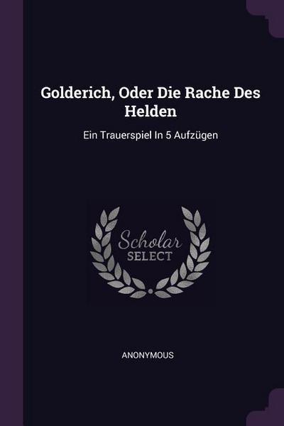 Golderich, Oder Die Rache Des Helden: Ein Trauerspiel in 5 Aufzügen