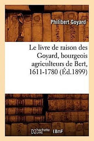 Le Livre de Raison Des Goyard, Bourgeois Agriculteurs de Bert, 1611-1780 (Éd.1899)