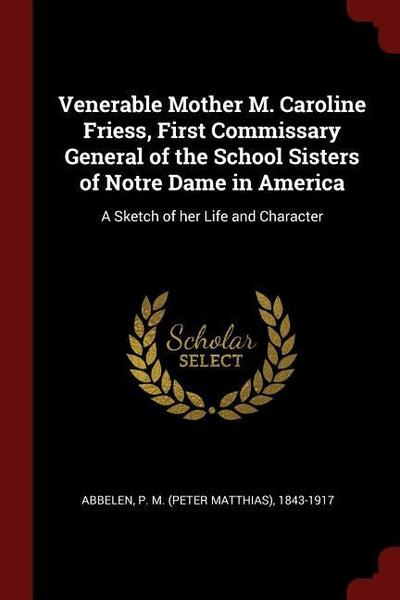 Venerable Mother M. Caroline Friess, First Commissary General of the School Sisters of Notre Dame in America: A Sketch of Her Life and Character