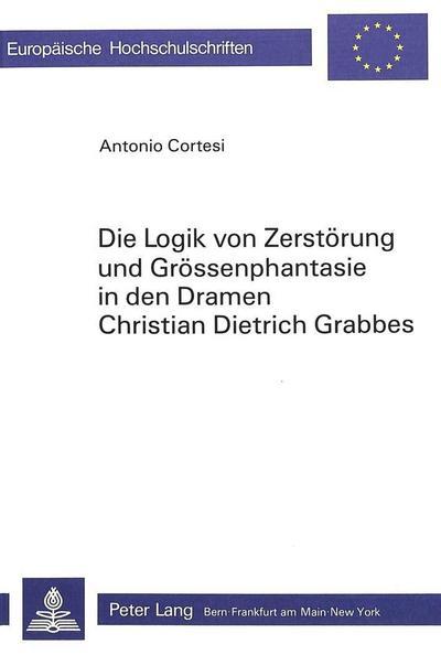 Die Logik von Zerstörung und Grössenphantasie in den Dramen Christian Dietrich Grabbes